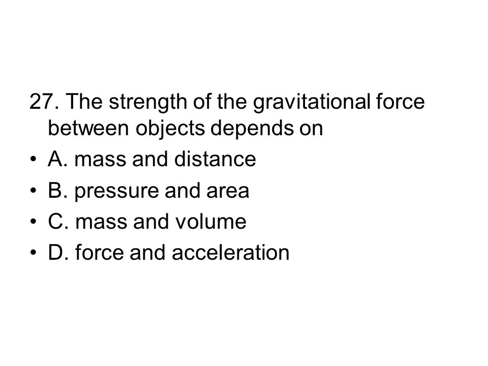 27.The strength of the gravitational force between objects depends on A.