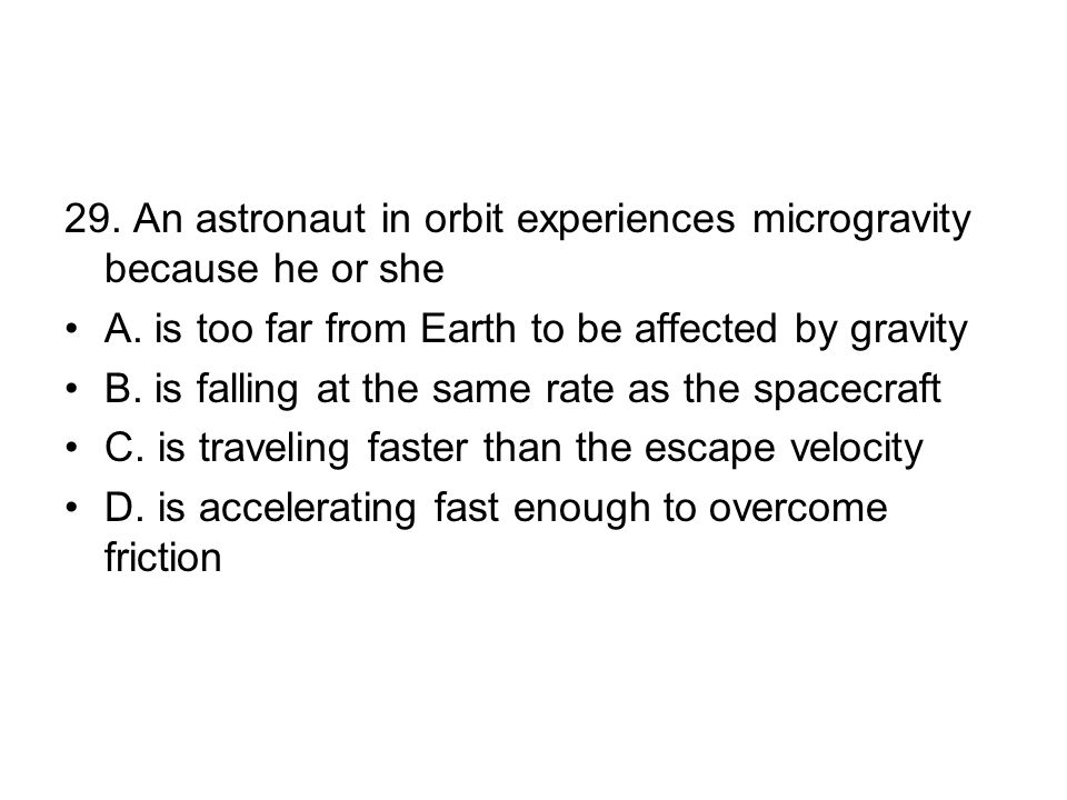 29.An astronaut in orbit experiences microgravity because he or she A.