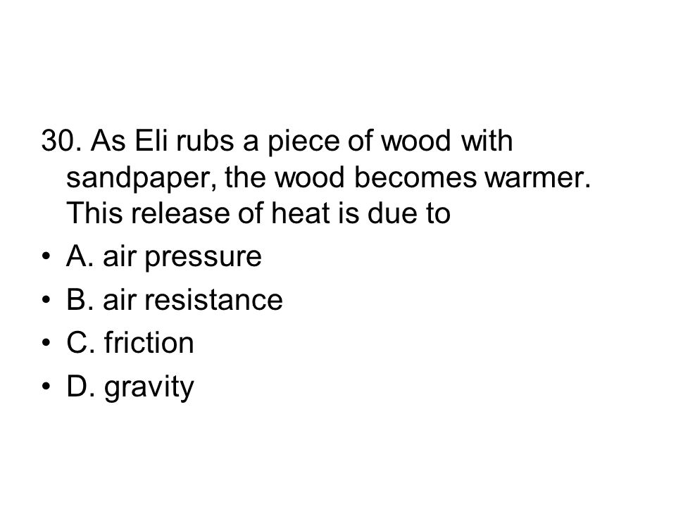 30.As Eli rubs a piece of wood with sandpaper, the wood becomes warmer.