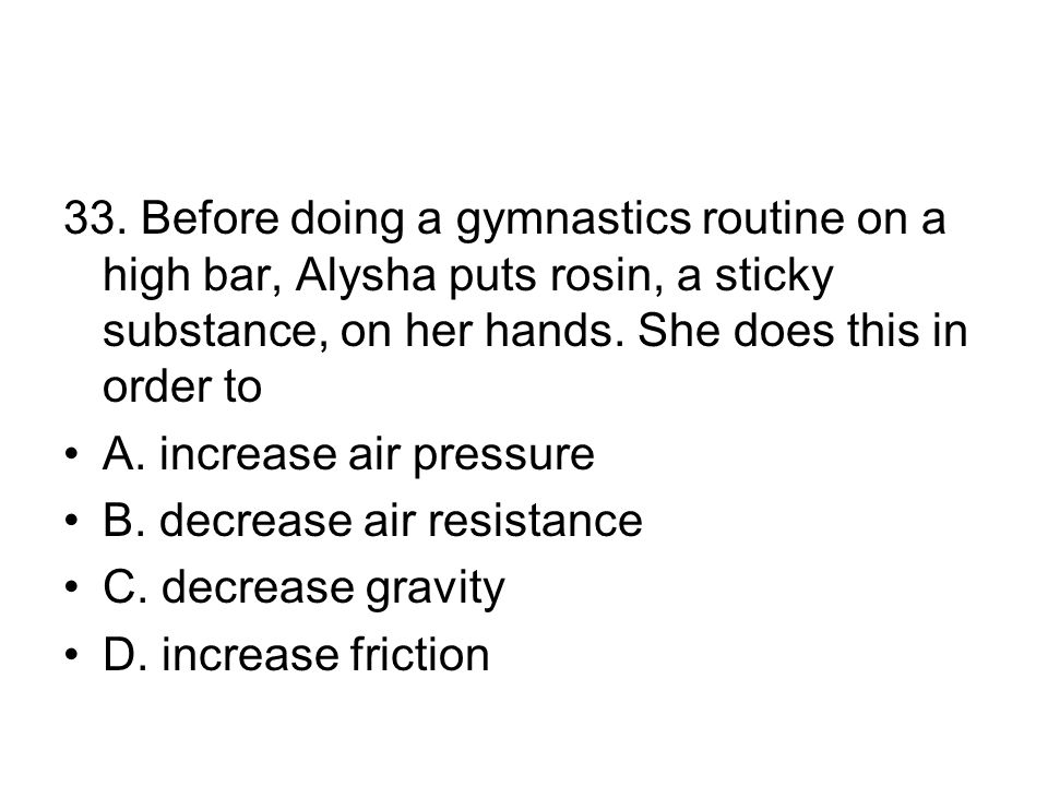 33. Before doing a gymnastics routine on a high bar, Alysha puts rosin, a sticky substance, on her hands. She does this in order to A. increase air pr