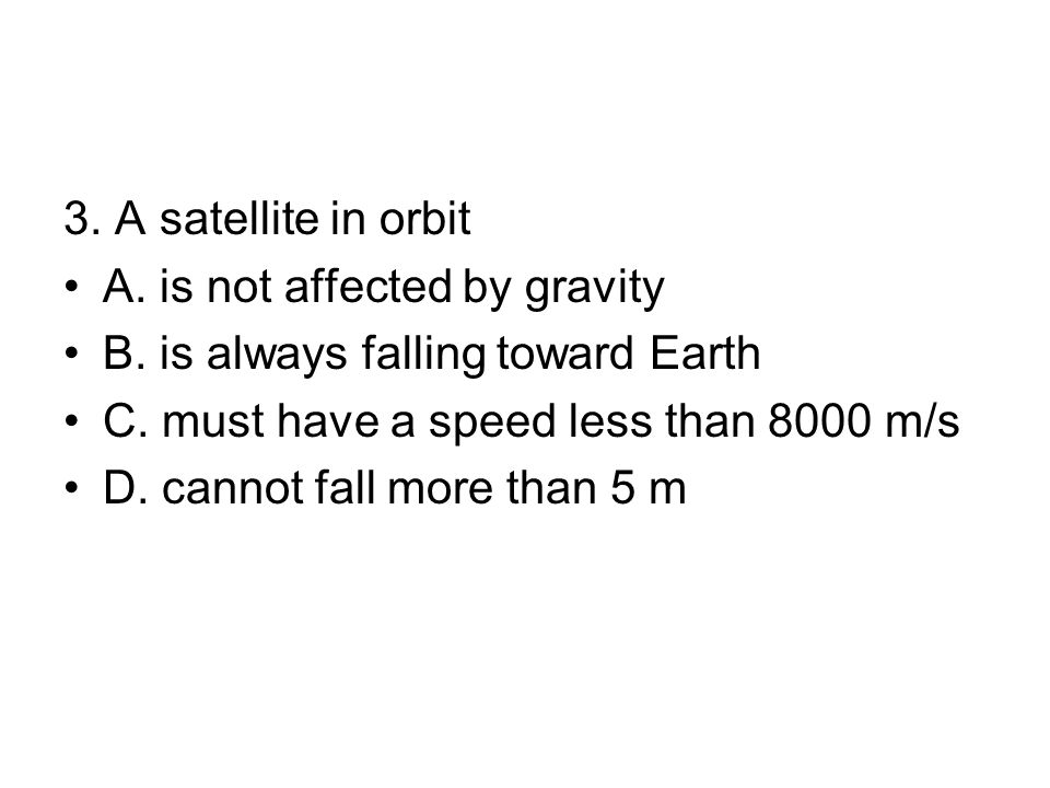 3.A satellite in orbit A. is not affected by gravity B.