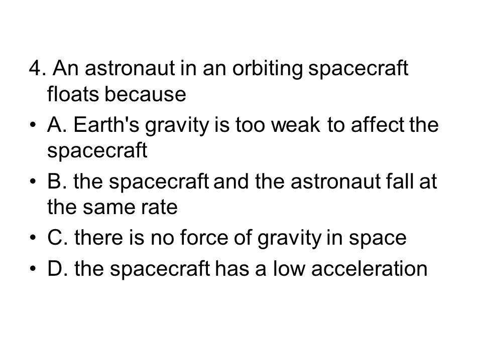 4.An astronaut in an orbiting spacecraft floats because A.