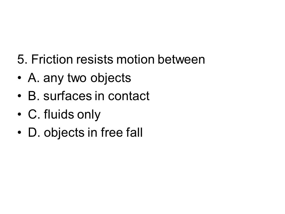 5.Friction resists motion between A. any two objects B.