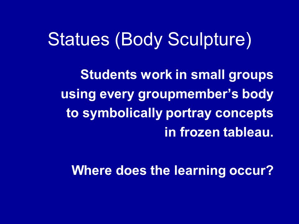 Statues (Body Sculpture) Students work in small groups using every groupmember's body to symbolically portray concepts in frozen tableau. Where does t