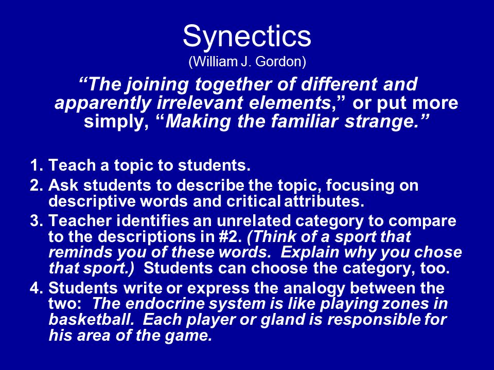 """Synectics (William J. Gordon) """"The joining together of different and apparently irrelevant elements,"""" or put more simply, """"Making the familiar strange"""