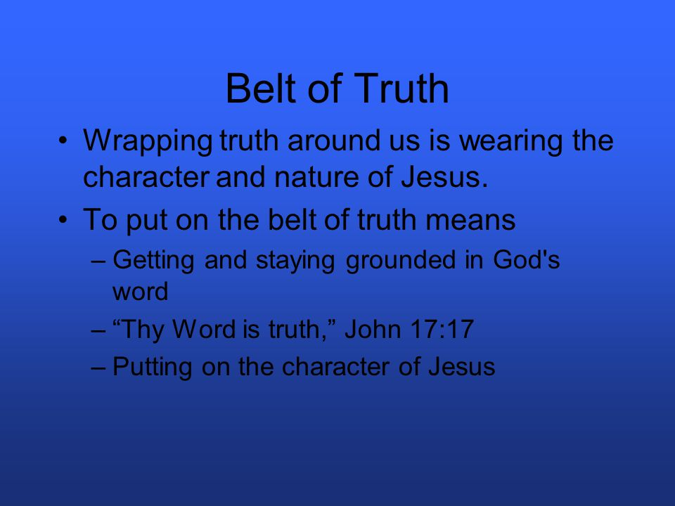 Belt of Truth Wrapping truth around us is wearing the character and nature of Jesus.