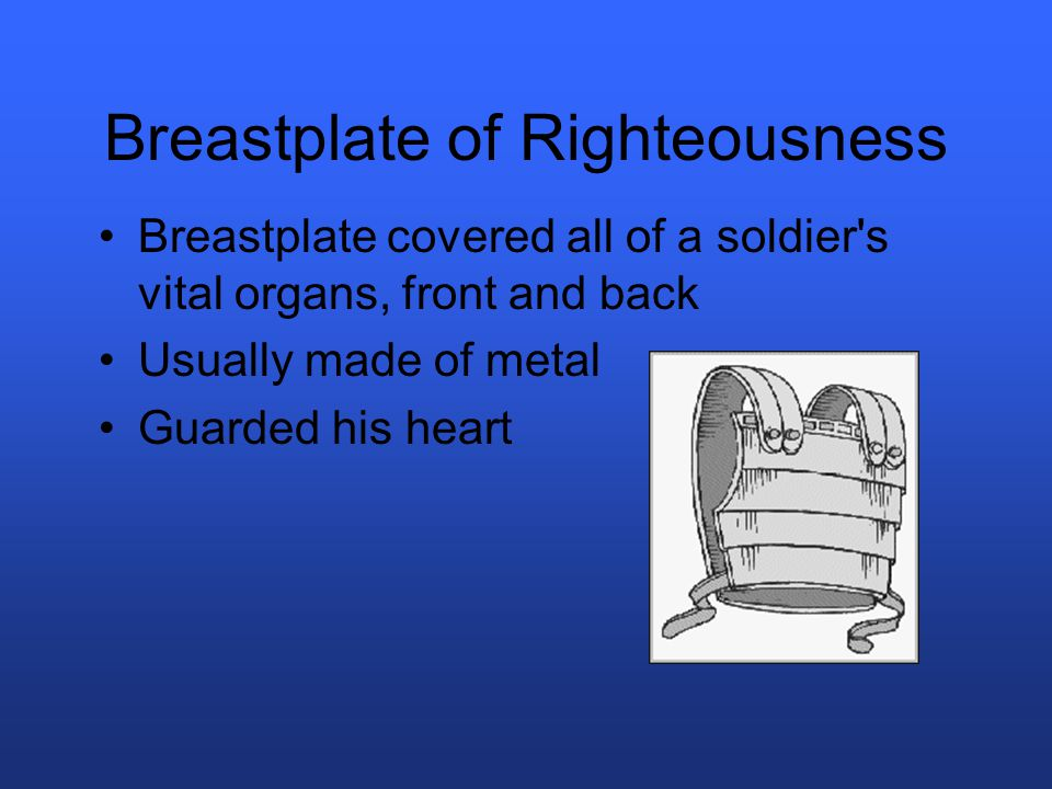 Breastplate of Righteousness Breastplate covered all of a soldier s vital organs, front and back Usually made of metal Guarded his heart