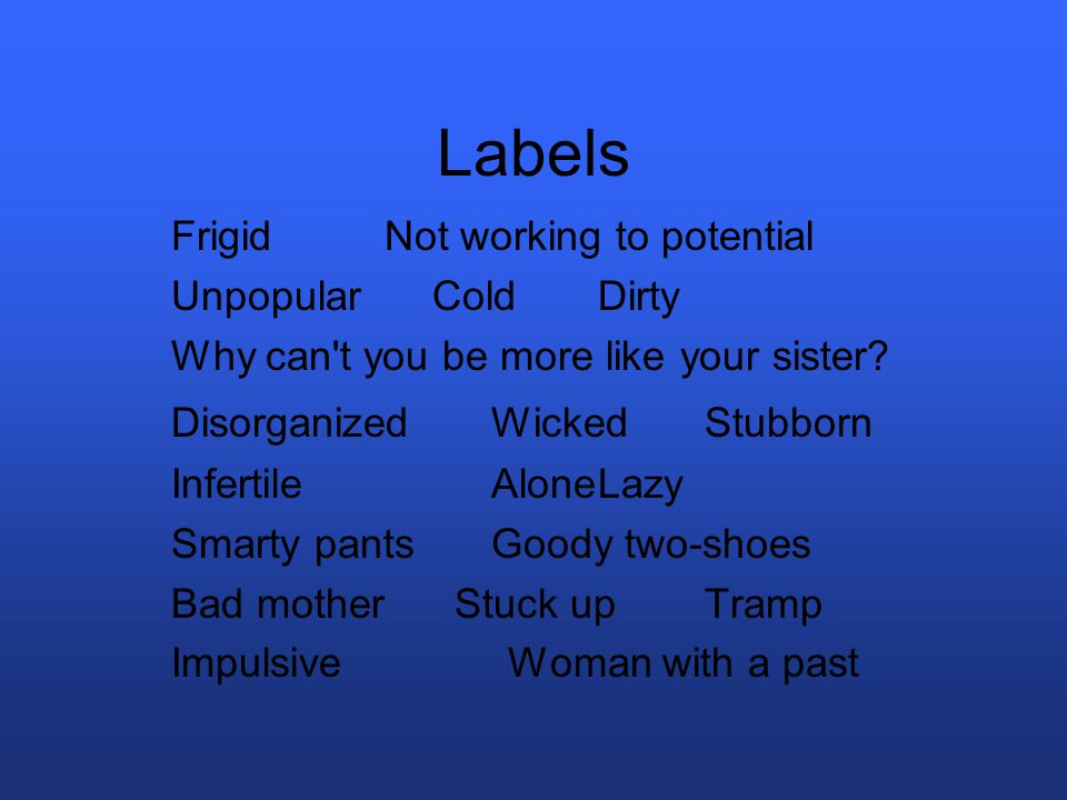 Labels Frigid Not working to potential Unpopular Cold Dirty Why can t you be more like your sister.