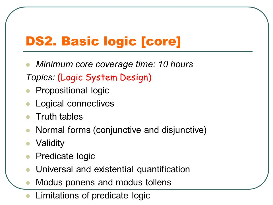 DS2. Basic logic [core] Minimum core coverage time: 10 hours Topics: (Logic System Design) Propositional logic Logical connectives Truth tables Normal