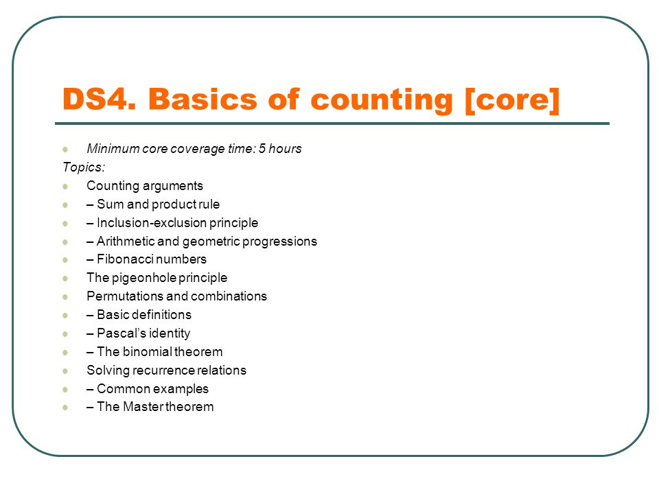 DS4. Basics of counting [core] Minimum core coverage time: 5 hours Topics: Counting arguments – Sum and product rule – Inclusion-exclusion principle –