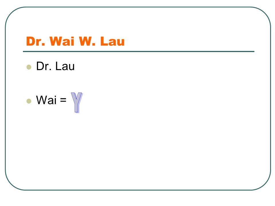 Dr. Wai W. Lau Dr. Lau Wai = =
