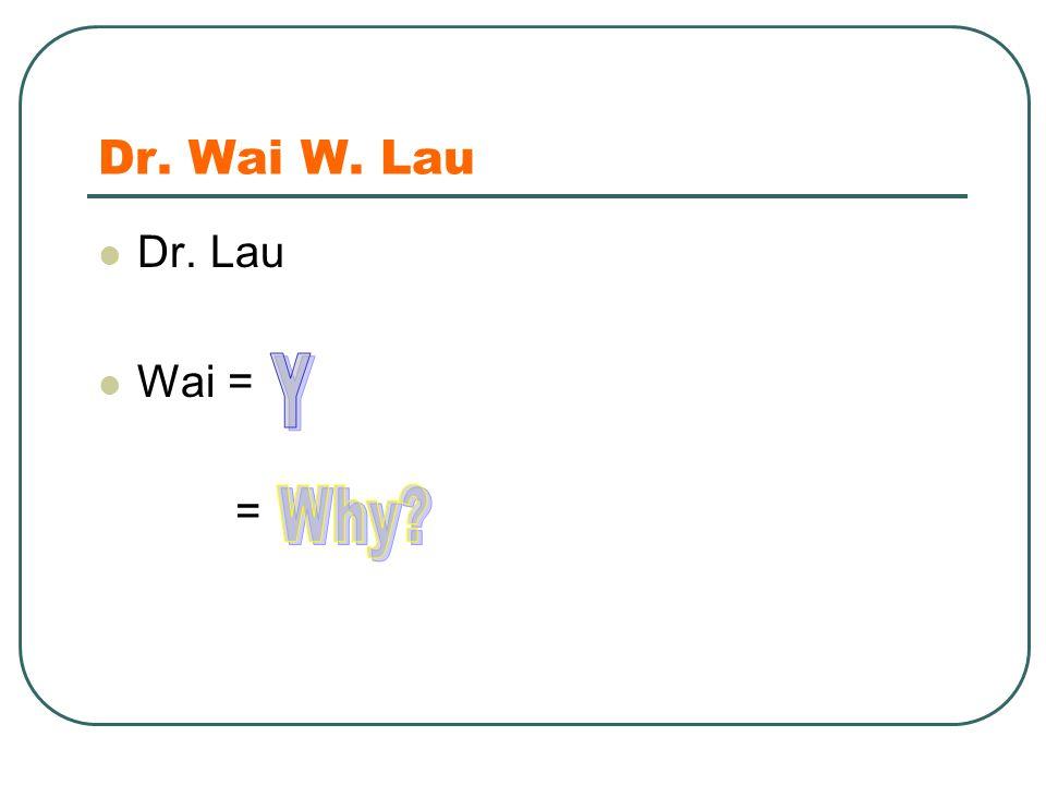 Dr. Wai W. Lau Dr. Lau Wai = = It is the wai in Hawaii and Waikiki