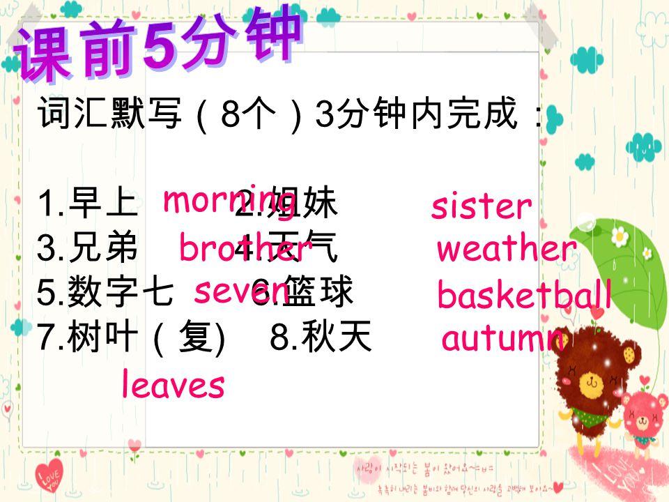 词汇默写( 8 个) 3 分钟内完成: 1. 早上 2. 姐妹 3. 兄弟 4. 天气 5.