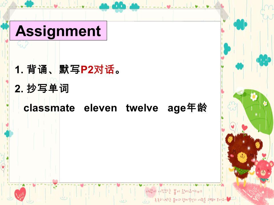 Assignment 1. 背诵、默写 P2 对话。 2. 抄写单词 classmate eleven twelve age 年龄