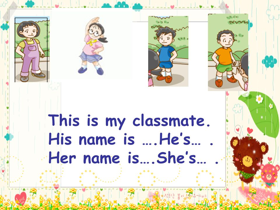 This is my classmate. His name is ….He's…. Her name is….She's….