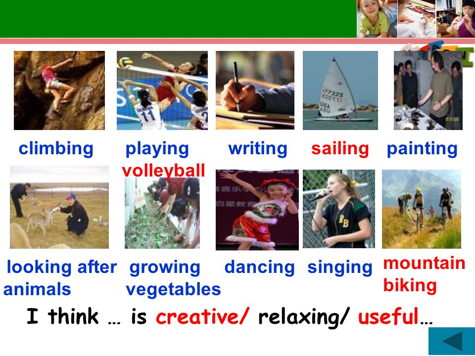 climbing playing volleyball writing sailing looking after animals mountain biking growing vegetables dancing painting singing I think … is creative/ relaxing/ useful…