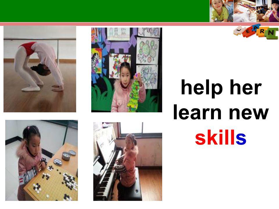 help her learn new skills
