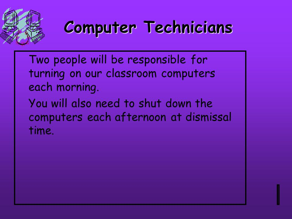 Computer Technicians Two people will be responsible for turning on our classroom computers each morning.