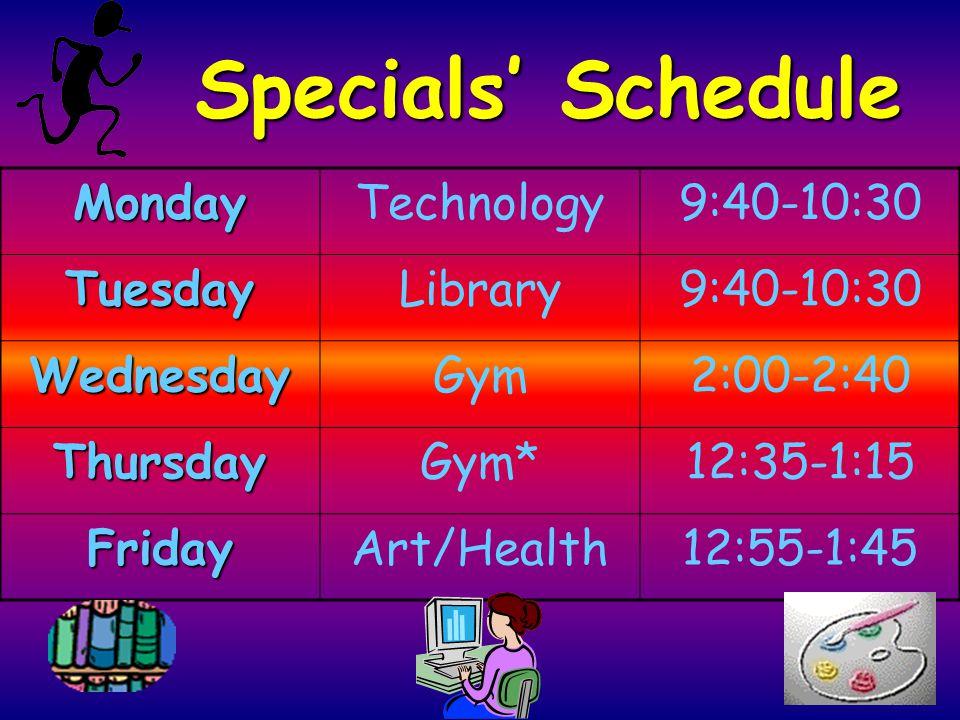 Specials' Schedule MondayTechnology9:40-10:30 TuesdayLibrary9:40-10:30 WednesdayGym2:00-2:40 ThursdayGym*12:35-1:15 FridayArt/Health12:55-1:45