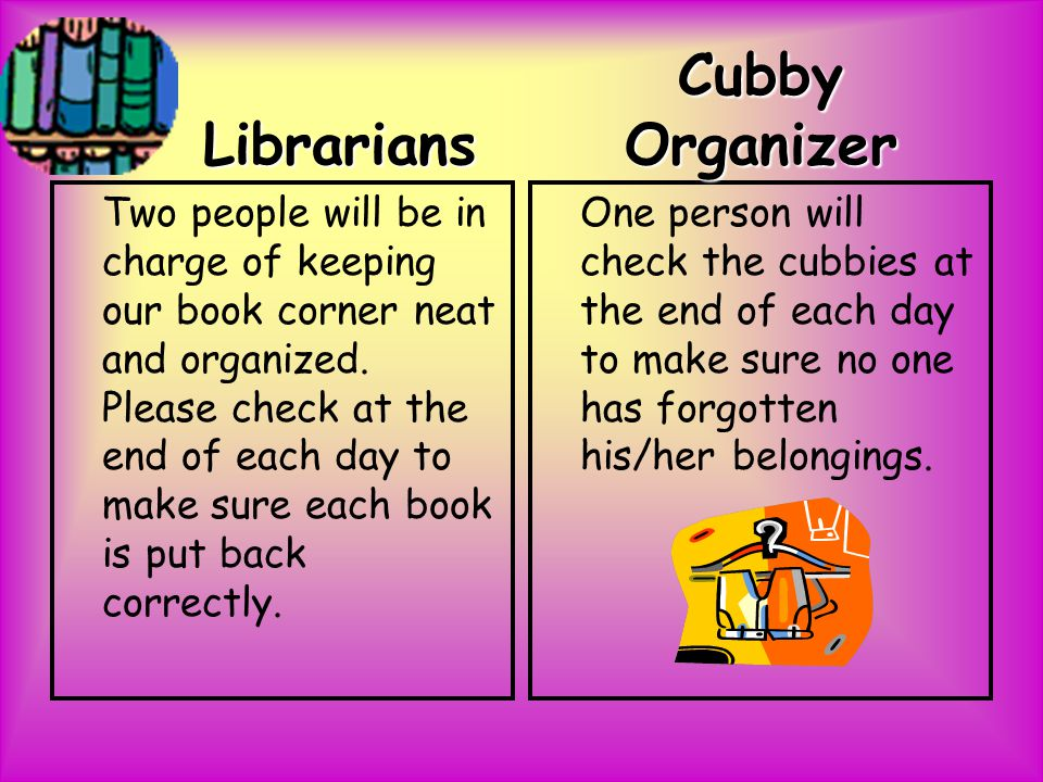 Librarians Two people will be in charge of keeping our book corner neat and organized.