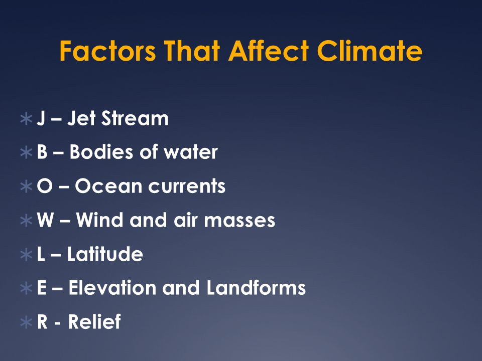 Factors That Affect Climate  J – Jet Stream  B – Bodies of water  O – Ocean currents  W – Wind and air masses  L – Latitude  E – Elevation and L
