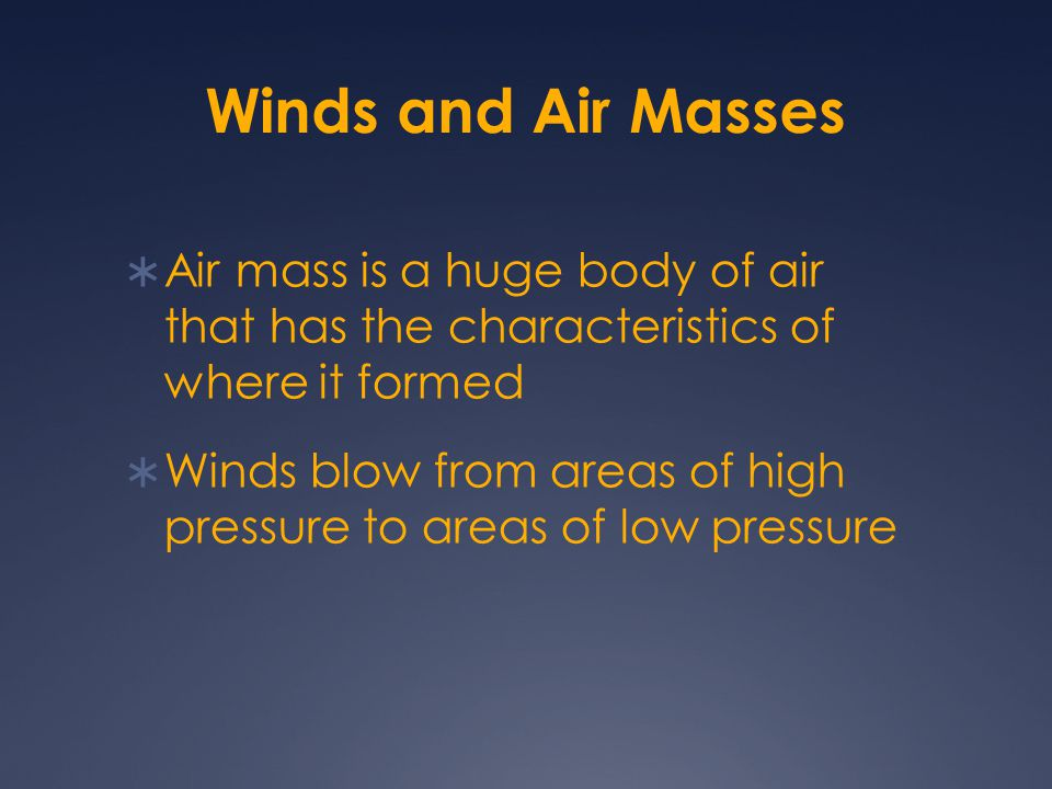 Winds and Air Masses  Air mass is a huge body of air that has the characteristics of where it formed  Winds blow from areas of high pressure to area