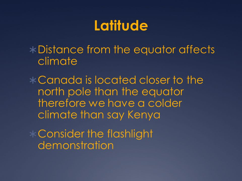 Latitude  Distance from the equator affects climate  Canada is located closer to the north pole than the equator therefore we have a colder climate