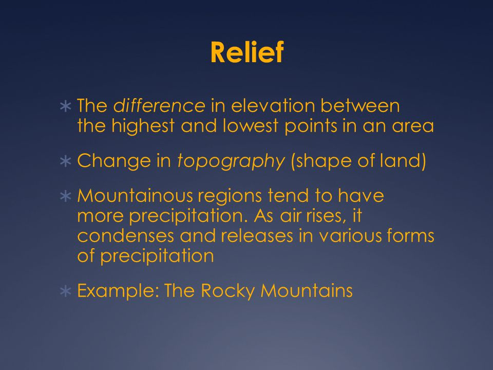 Relief  The difference in elevation between the highest and lowest points in an area  Change in topography (shape of land)  Mountainous regions ten
