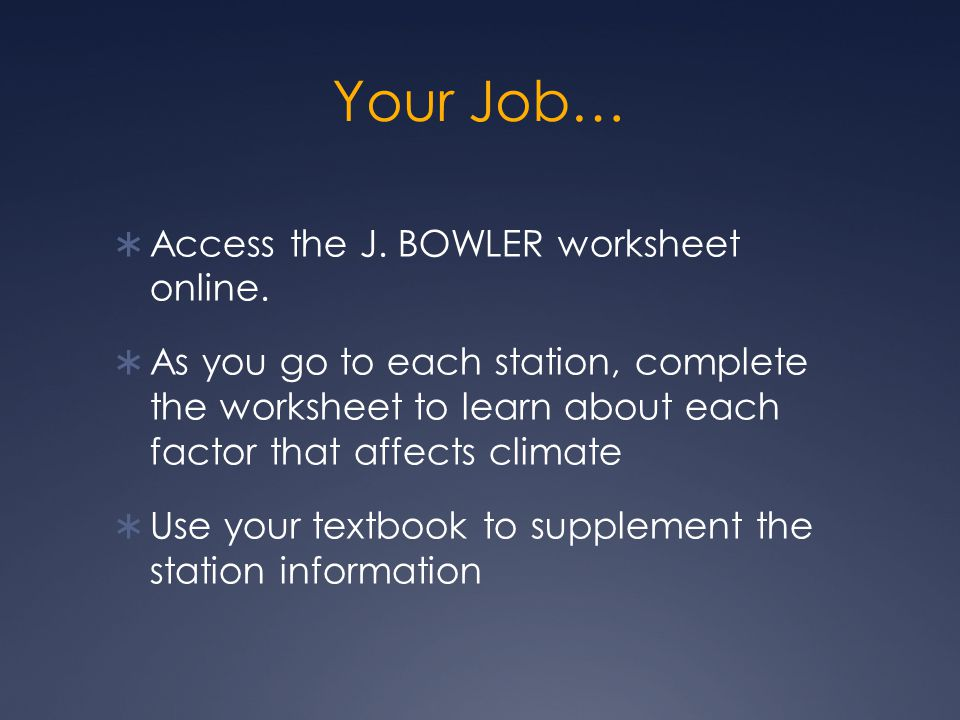 Your Job…  Access the J. BOWLER worksheet online.  As you go to each station, complete the worksheet to learn about each factor that affects climate