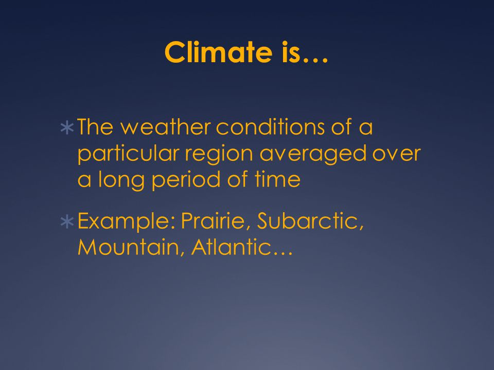 Climate is…  The weather conditions of a particular region averaged over a long period of time  Example: Prairie, Subarctic, Mountain, Atlantic…