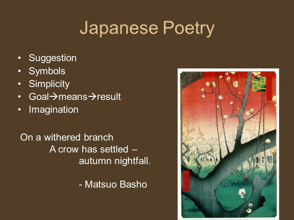 Japanese Poetry Suggestion Symbols Simplicity Goal  means  result Imagination On a withered branch A crow has settled – autumn nightfall. - Matsuo B