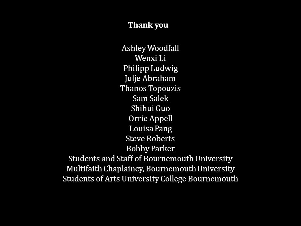 Ashley Woodfall Wenxi Li Philipp Ludwig Julje Abraham Thanos Topouzis Sam Salek Shihui Guo Orrie Appell Louisa Pang Steve Roberts Bobby Parker Students and Staff of Bournemouth University Multifaith Chaplaincy, Bournemouth University Students of Arts University College Bournemouth Thank you