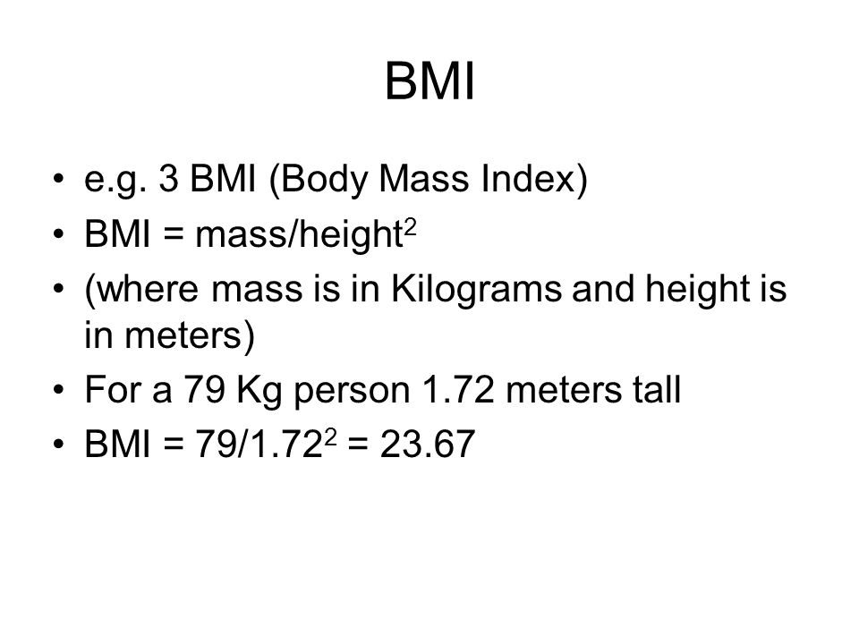 BMI e.g. 3 BMI (Body Mass Index) BMI = mass/height 2 (where mass is in Kilograms and height is in meters) For a 79 Kg person 1.72 meters tall BMI = 79