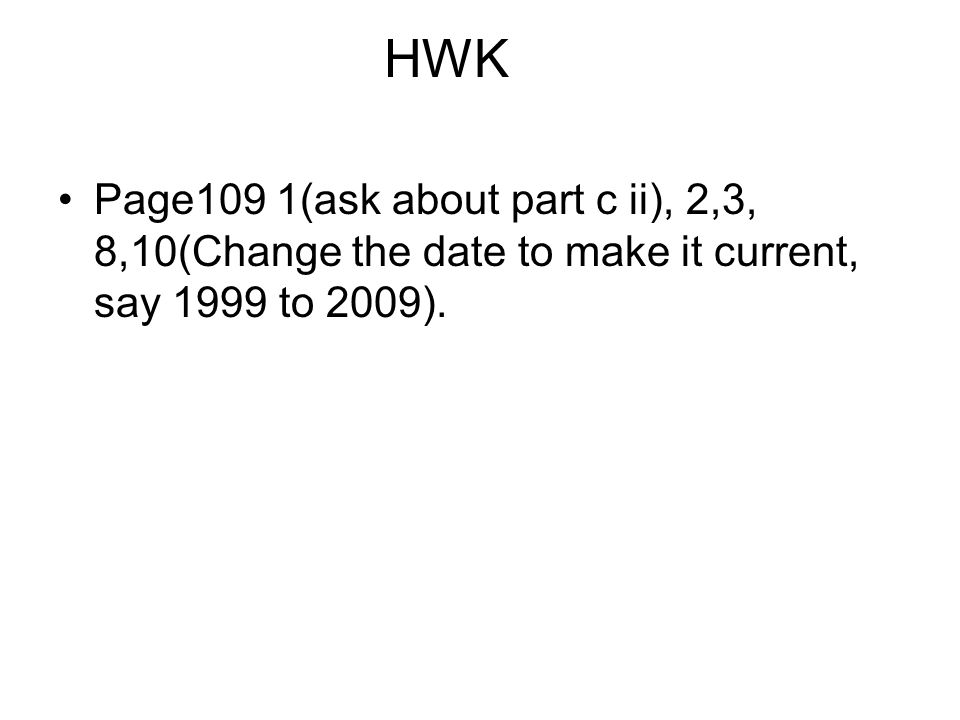 HWK Page109 1(ask about part c ii), 2,3, 8,10(Change the date to make it current, say 1999 to 2009).
