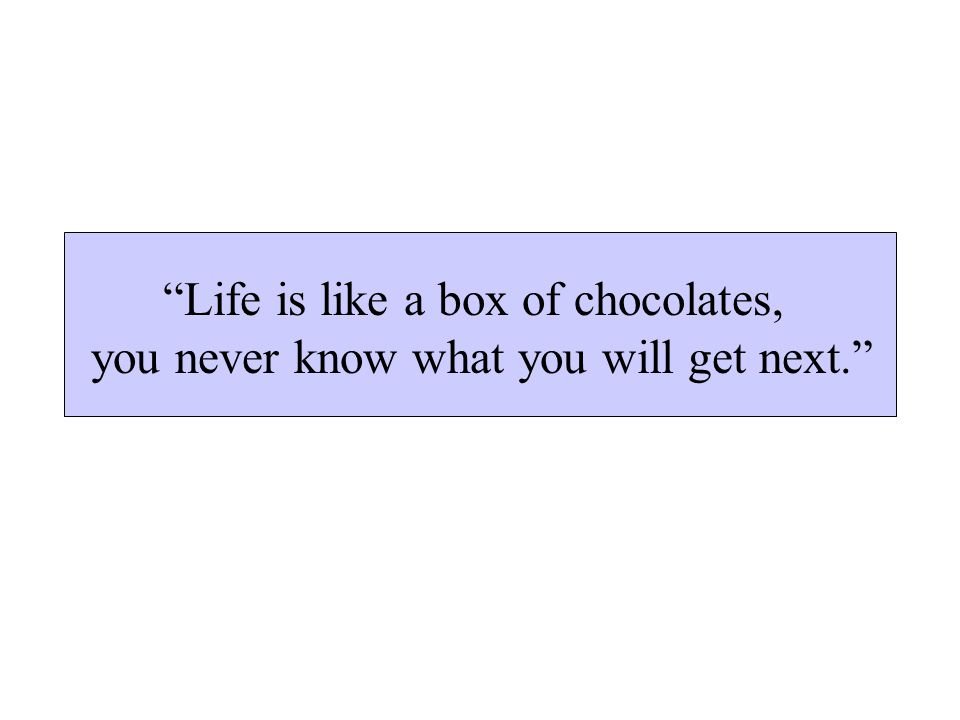 Life is like a box of chocolates, you never know what you will get next.
