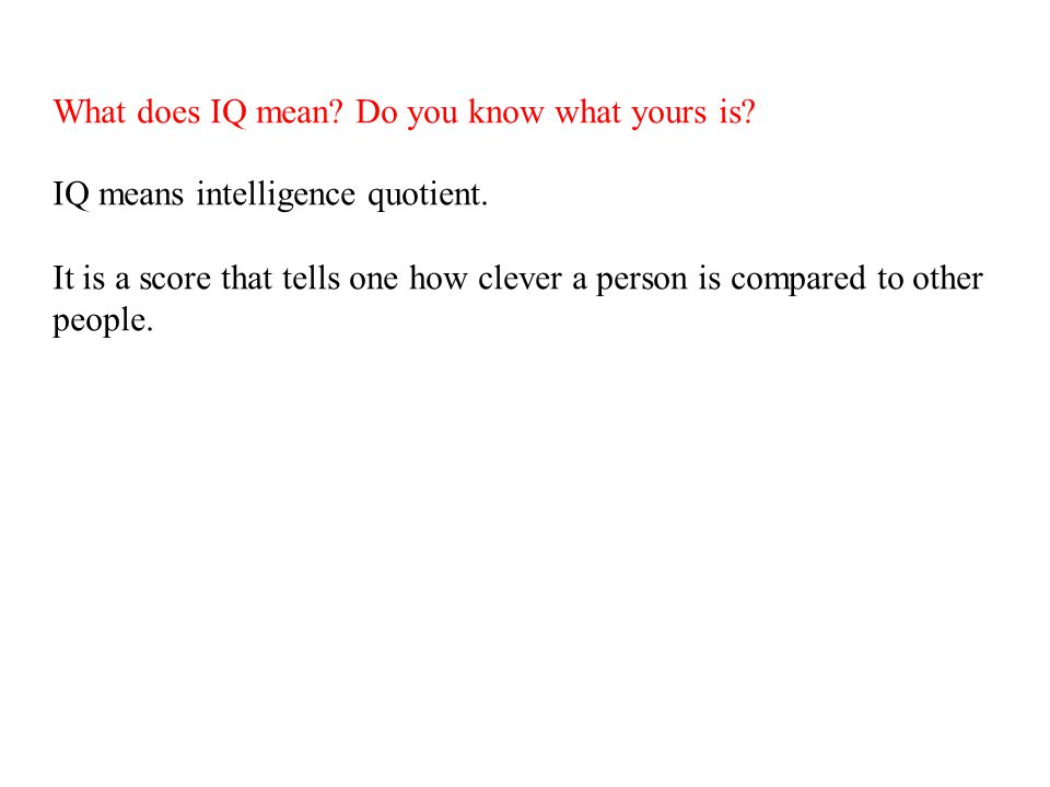 What does IQ mean.Do you know what yours is. IQ means intelligence quotient.