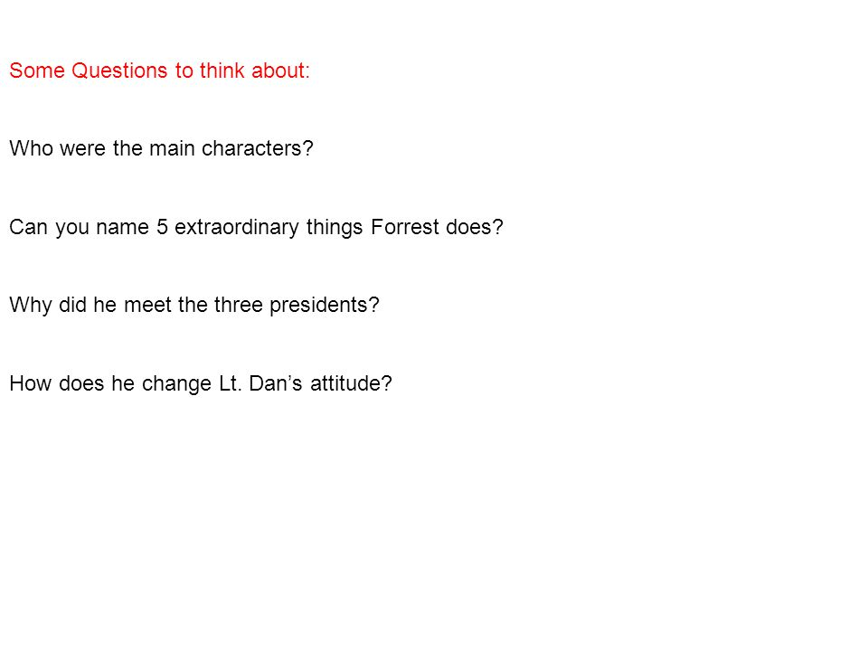 Some Questions to think about: Who were the main characters? Can you name 5 extraordinary things Forrest does? Why did he meet the three presidents? H