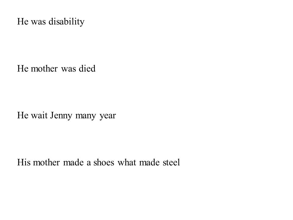 He was disability He mother was died He wait Jenny many year His mother made a shoes what made steel