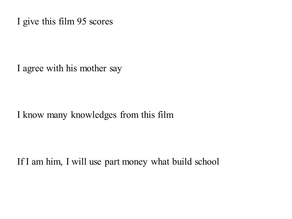 I give this film 95 scores I agree with his mother say I know many knowledges from this film If I am him, I will use part money what build school
