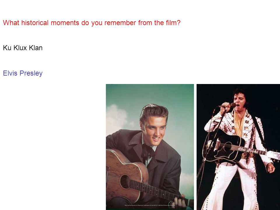 What historical moments do you remember from the film? Ku Klux Klan Elvis Presley
