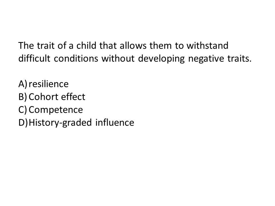 The trait of a child that allows them to withstand difficult conditions without developing negative traits.