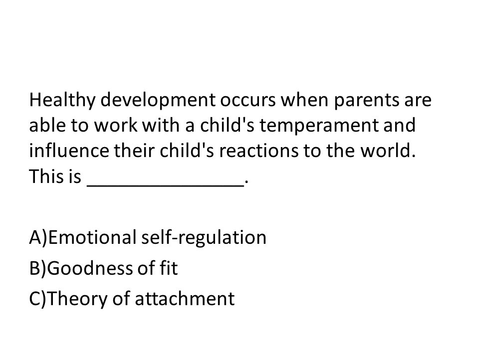 Healthy development occurs when parents are able to work with a child s temperament and influence their child s reactions to the world.