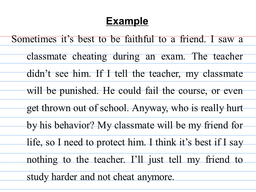 Example Sometimes it's best to be faithful to a friend. I saw a classmate cheating during an exam. The teacher didn't see him. If I tell the teacher,
