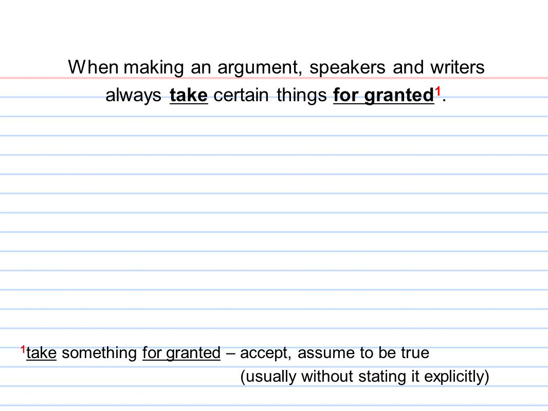 When making an argument, speakers and writers always take certain things for granted 1. 1 take something for granted – accept, assume to be true (usua