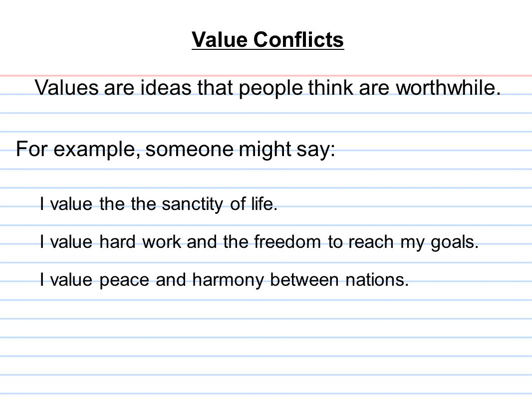 Value Conflicts Values are ideas that people think are worthwhile. For example, someone might say: I value the the sanctity of life. I value hard work