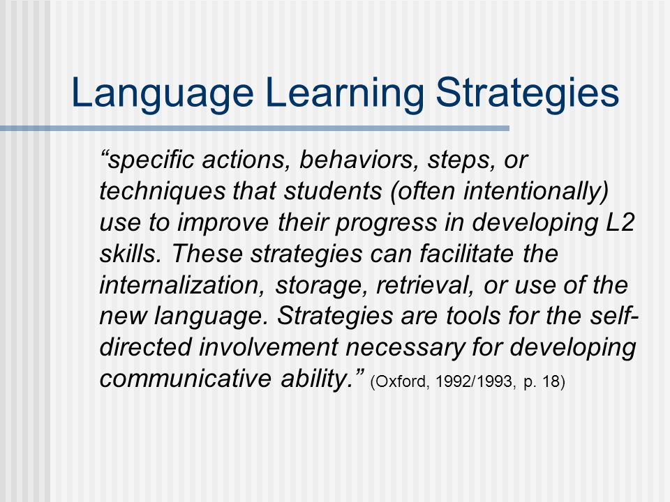 Language Learning Strategies specific actions, behaviors, steps, or techniques that students (often intentionally) use to improve their progress in developing L2 skills.