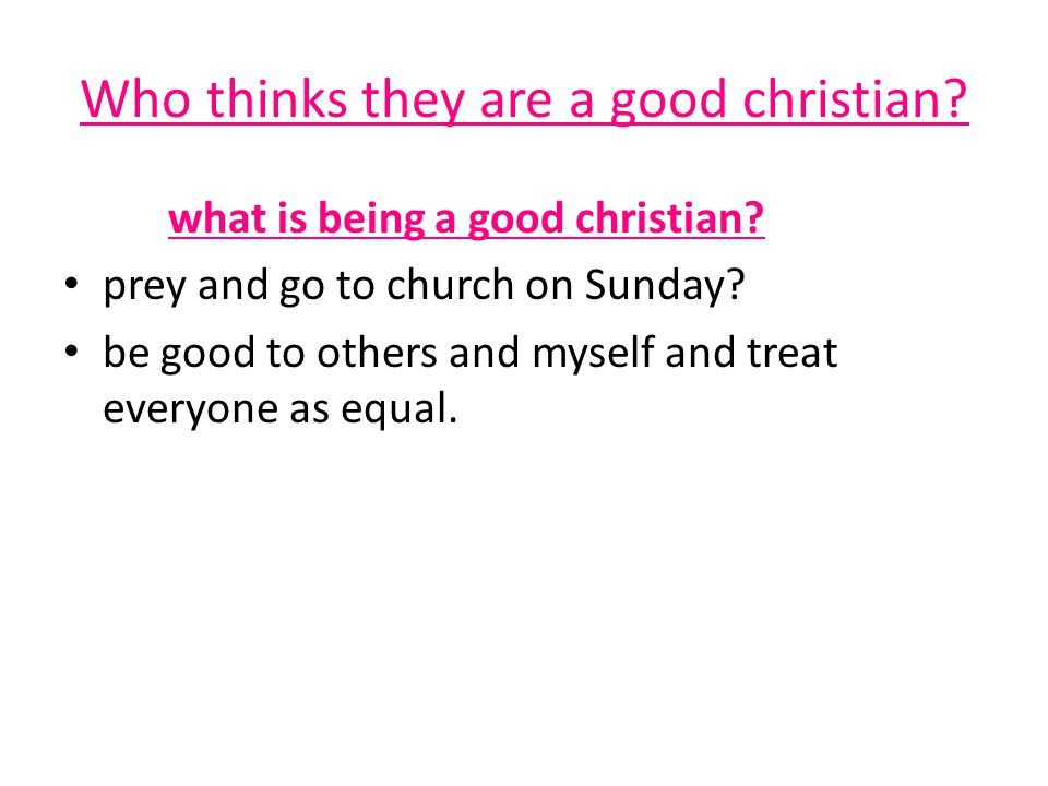Who thinks they are a good christian. what is being a good christian.