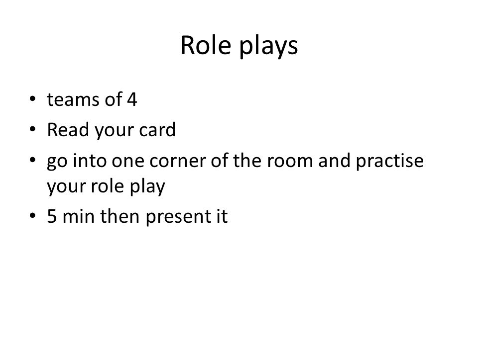 Role plays teams of 4 Read your card go into one corner of the room and practise your role play 5 min then present it