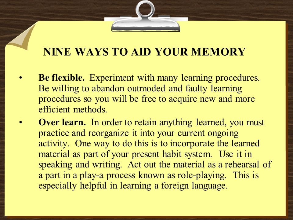 NINE WAYS TO AID YOUR MEMORY Be flexible. Experiment with many learning procedures. Be willing to abandon outmoded and faulty learning procedures so y