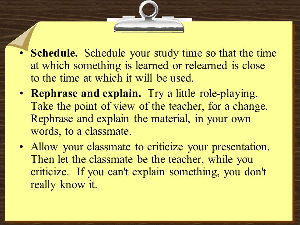 Schedule. Schedule your study time so that the time at which something is learned or relearned is close to the time at which it will be used. Rephrase